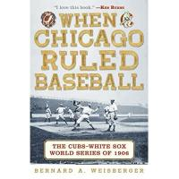 Chicago Cubs When Chicago Ruled Baseball: The Cubs-White Sox World Series of 1906
