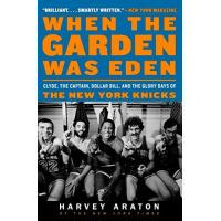 New York Knicks When the Garden Was Eden: Clyde, the Captain, Dollar Bill, and the Glory Days of the New York Knicks