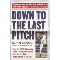 Minnesota Twins Down to the Last Pitch: How the 1991 Minnesota Twins and Atlanta Braves Gave Us the Best World Series of All Time