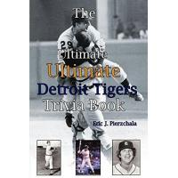 Detroit Tigers The Ultimate Ultimate Detroit Tigers Trivia Book: A Journey Through Detroit Tiger History By Way of Trivia
