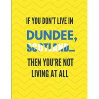 Dundee FC If You Don't Live In Dundee, Scotland ... Then You're Not Living At All: Lined Note Book Journal