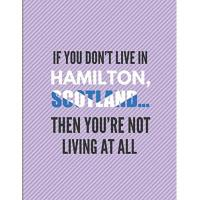 Hamilton If You Don't Live In Hamilton, Scotland ... Then You're Not Living At All: Journal Note Book