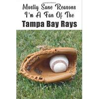 Tampa Bay Rays Mostly Sane Reasons I Am A Fan Of The Tampa Bay Rays: The Sports Journal Alternative To Silly Greeting Cards (MLB Sports Journals, Band 1)