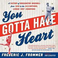 Washington Nationals You Gotta Have Heart: A History of Washington Baseball from 1859 to the 2012 National League East Champions
