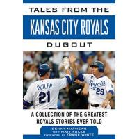 Kansas City Royals Tales from the Kansas City Royals Dugout: A Collection of the Greatest Royals Stories Ever Told (Tales from the Team)