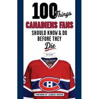 Montréal Canadiens 100 Things Canadiens Fans Should Know & Do Before They Die (100 Things Sports Fans Should Know...)