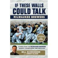 Milwaukee Brewers If These Walls Could Talk: Milwaukee Brewers: Stories from the Milwaukee Brewers Dugout, Locker Room, and Press Box