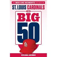 St. Louis Cardinals The Big 50: St. Louis Cardinals: The Men and Moments That Made the St. Louis Cardinals