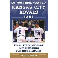 Kansas City Royals So You Think You're a Kansas City Royals Fan?: Stars, Stats, Records, and Memories for True Diehards (So You Think You're a Team Fan)