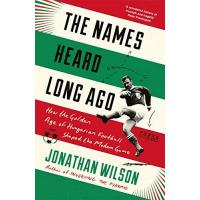 Ungarn The Names Heard Long Ago: How the Golden Age of Hungarian Football Shaped the Modern Game: Shortlisted for Football Book of the Year, Sports Book Awards