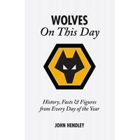 Wolverhampton Wolverhampton Wanderers on This Day: Wolves History, Facts and Figures from Every Day of the Year: History, Facts & Figures from Every Day of the Year