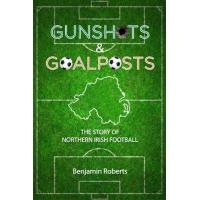 Linfield Gunshots & Goalposts: The Story of Northern Irish Football