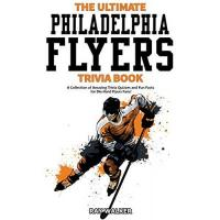 Philadelphia Flyers The Ultimate Philadelphia Flyers Trivia Book: A Collection of Amazing Trivia Quizzes and Fun Facts for Die-Hard Flyers Fans!