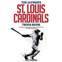 St. Louis Cardinals The Ultimate St. Louis Cardinals Trivia Book: A Collection of Amazing Trivia Quizzes and Fun Facts for Die-Hard Cardinals Fans!