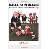 Huddersfield Bastard in Black!: A local parks referee's tales of life on the edge