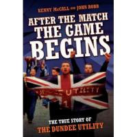 Dundee FC After The Match, The Game Begins - The True Story of The Dundee Utility (English Edition)