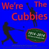 Chicago Cubs We're the Cubbies (100 Years At Wrigley Field 1914-2014 Dedicated to the Chicago Cubs Baseball Team)