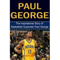 Indiana Pacers Paul George: The Inspirational Story of Basketball Superstar Paul George (Paul George Unauthorized Biography, Indiana Pacers, Fresno State, NBA Books) (English Edition)
