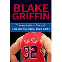 Los Angeles Clippers Blake Griffin: The Inspirational Story of Basketball Superstar Blake Griffin (Blake Griffin Unauthorized Biography, Los Angeles Clippers, Oklahoma, NBA Books) (English Edition)