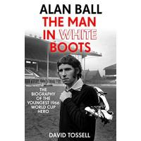 Southampton Alan Ball: The Man in White Boots: The biography of the youngest 1966 World Cup Hero (English Edition)