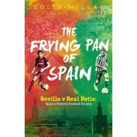 Betis Sevilla The Frying Pan of Spain: Sevilla v Real Betis: Spain's Hottest Football Rivalry (English Edition)