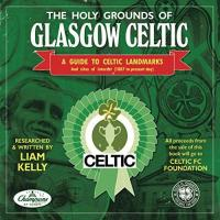 Celtic Glasgow THE HOLY GROUNDS OF GLASGOW CELTIC: A GUIDE TO CELTIC LANDMARKS & SITES OF INTEREST