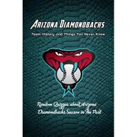 Arizona Diamondbacks Arizona Diamondbacks Team History and Things Fan Never Know: Random Quizzes about Arizona Diamondbacks Season in The Past: Great book of Professional Baseball (English Edition)