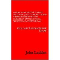 Red Star GREAT MANCHESTER UNITED MATCHES: (3) RED STAR BELGRADE V MANCHESTER UNITED: EUROPEAN CUP SEMI FINAL: WEDNESDAY 5 FEBRUARY 1958: THE LAST REMNANTS OF SNOW (English Edition)